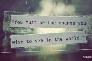 Γίνε η Αλλαγή που Θες να Δεις στον Κόσμο και Άλλαξέ τον Μην τον Αφήνεις να σε Αλλοτριώσει
